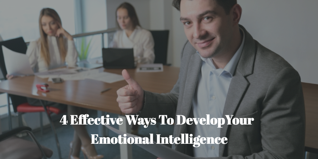 4 Effective Ways To Develop Your Emotional Intelligence