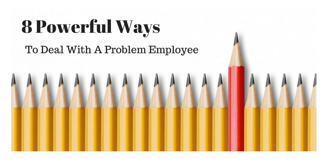 8 Powerful Ways To Deal With A Problem Employee