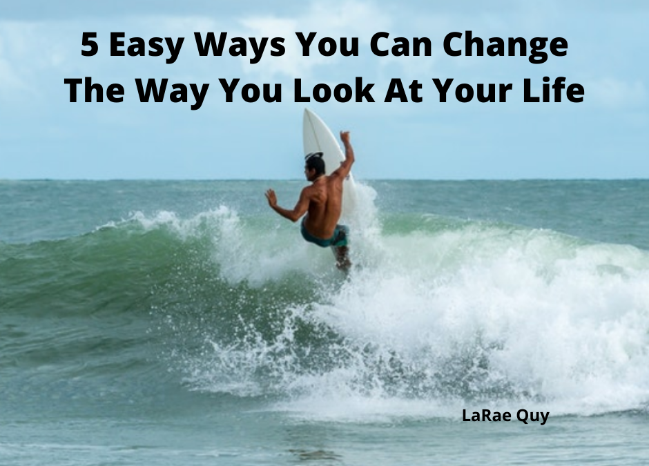 5 Easy Ways You Can Change The Way You Look At Your Life