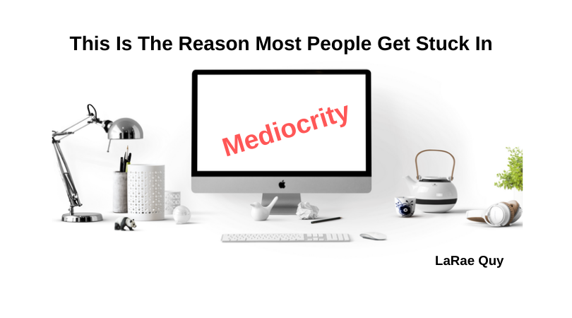 This Is The Reason Most People Get Stuck In Mediocrity