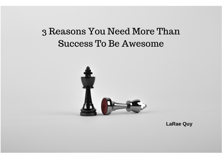 3 Reasons You Need More Than Success To Be Awesome