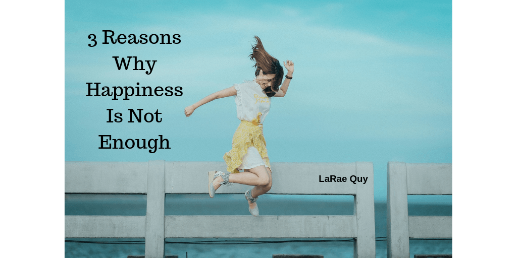 3 Reasons Why Happiness Is Not Enough