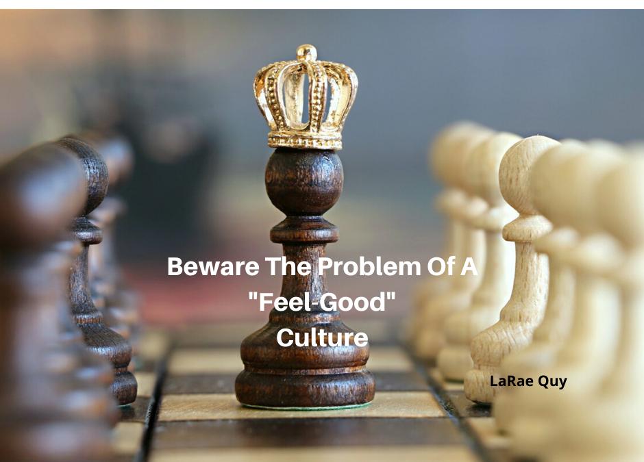 """Beware The Problem Of A """"Feel Good"""" Culture"""
