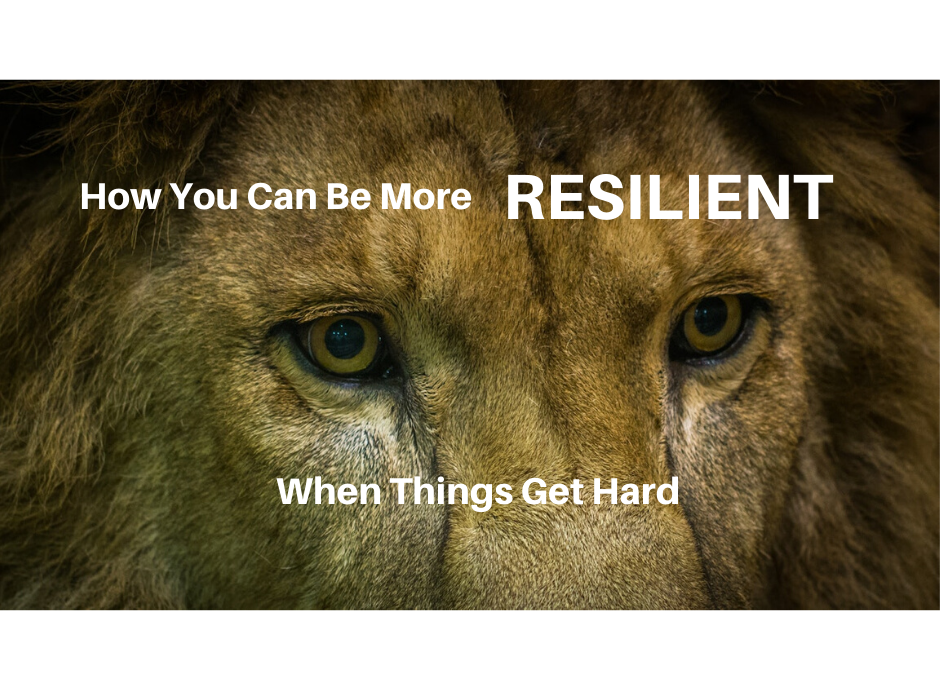 How You Can Be More Resilient When Things Get Hard