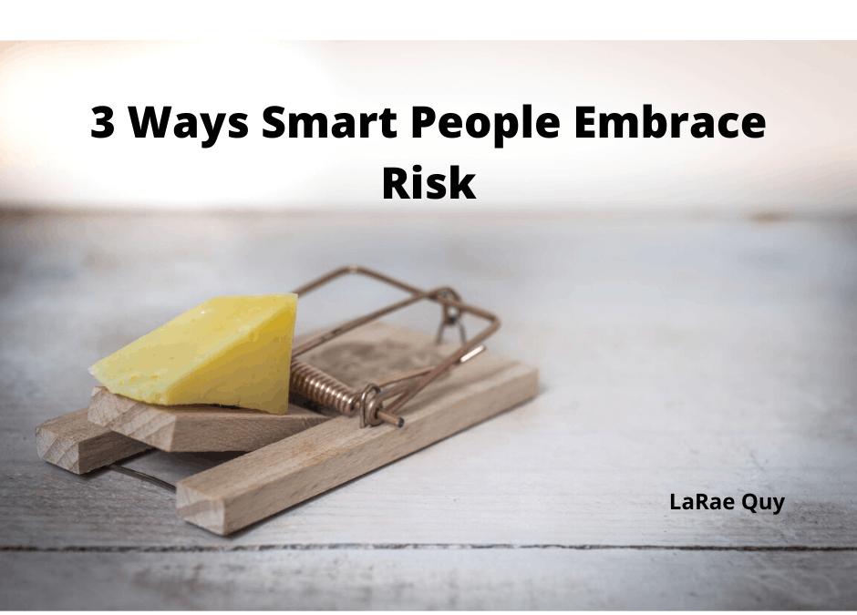 3 Ways Smart People Embrace Risk
