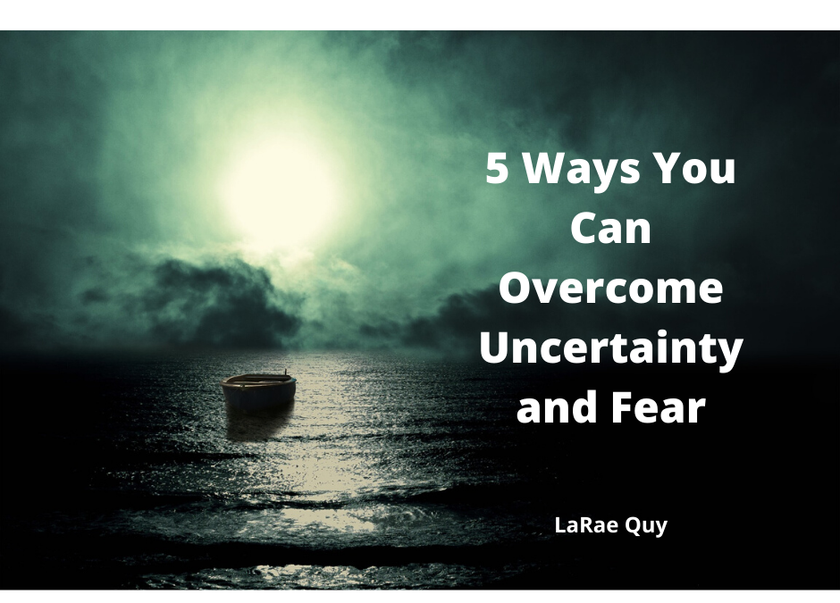 5 Ways You Can Overcome Uncertainty And Fear